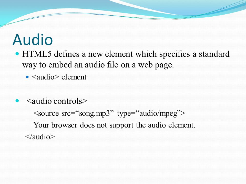 Audio HTML5 defines a new element which specifies a standard way to embed an audio file on a web page.