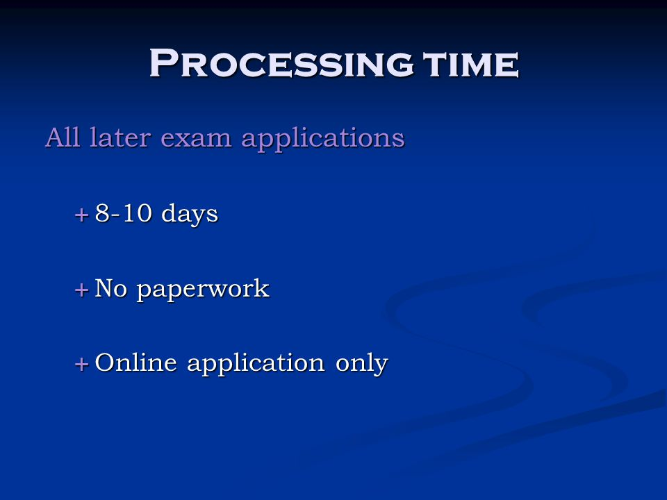Processing time All later exam applications 8-10 days No paperwork