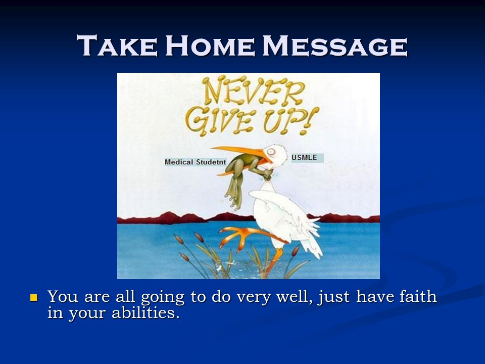 Take Home Message You are all going to do very well, just have faith in your abilities.
