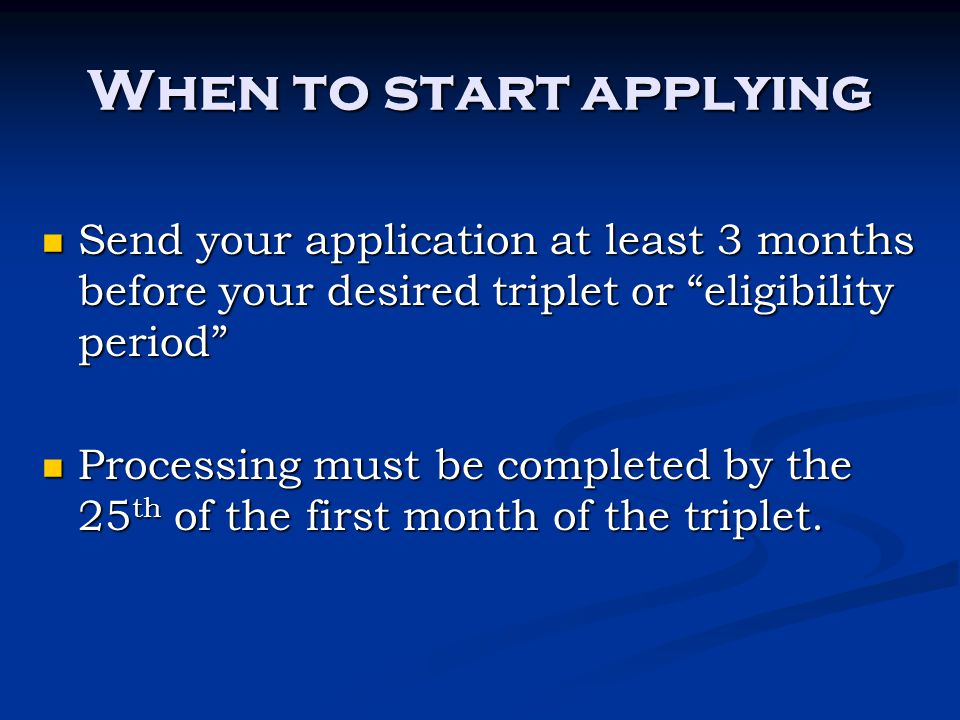 When to start applying Send your application at least 3 months before your desired triplet or eligibility period