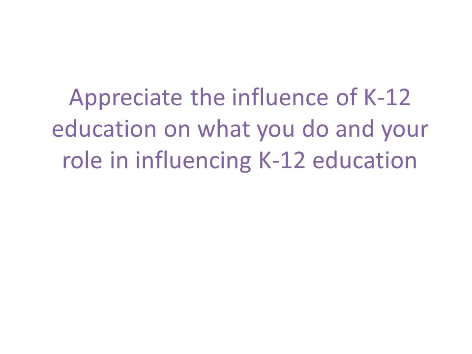 Appreciate the influence of K-12 education on what you do and your role in influencing K-12 education