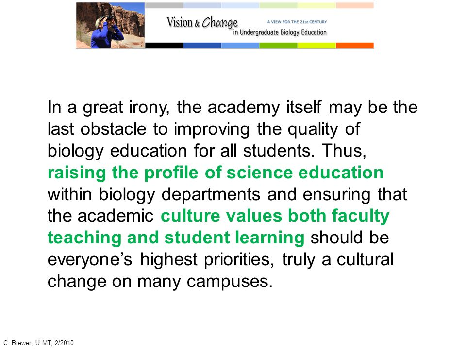In a great irony, the academy itself may be the last obstacle to improving the quality of biology education for all students. Thus, raising the profile of science education within biology departments and ensuring that the academic culture values both faculty teaching and student learning should be everyone's highest priorities, truly a cultural change on many campuses.