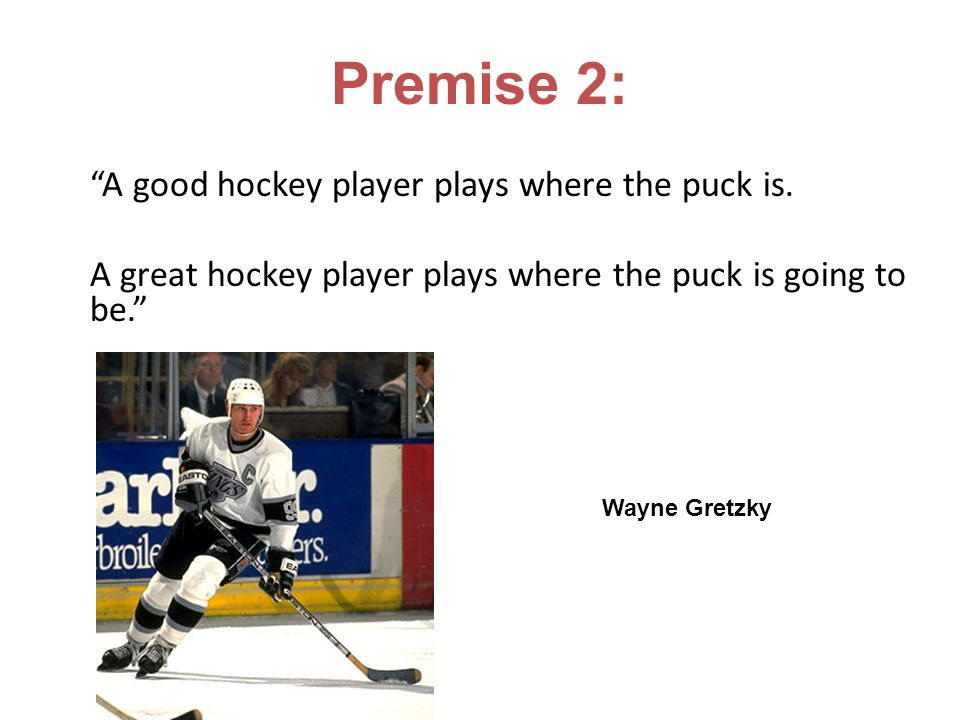 Premise 2: A good hockey player plays where the puck is.