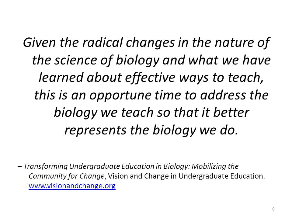 Given the radical changes in the nature of the science of biology and what we have learned about effective ways to teach, this is an opportune time to address the biology we teach so that it better represents the biology we do.