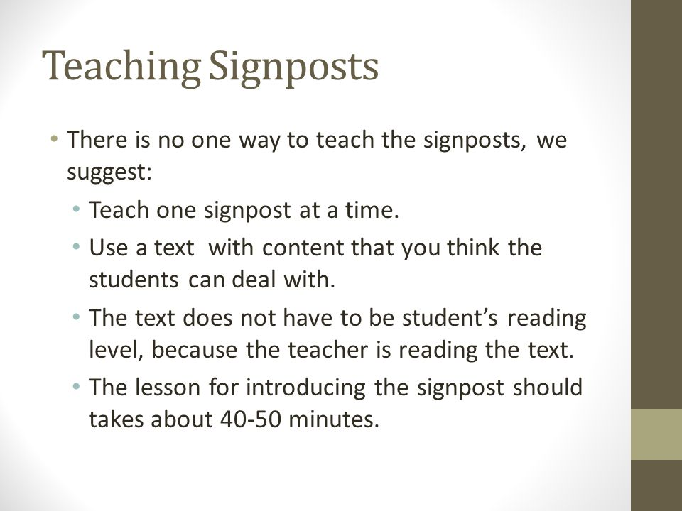 Teaching Signposts There is no one way to teach the signposts, we suggest: Teach one signpost at a time.