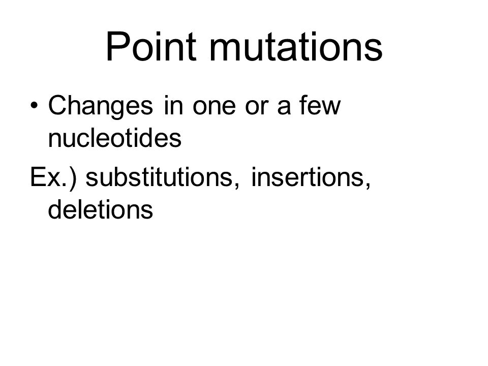 Point mutations Changes in one or a few nucleotides