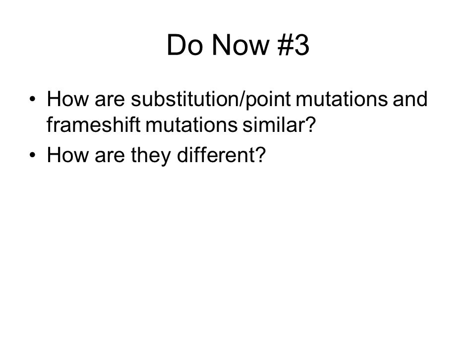 Do Now #3 How are substitution/point mutations and frameshift mutations similar.