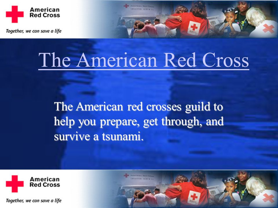 The American Red Cross The American red crosses guild to help you prepare, get through, and survive a tsunami.