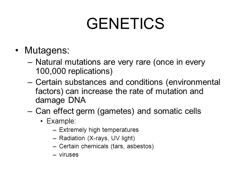 GENETICS Mutagens: Natural mutations are very rare (once in every 100,000 replications)