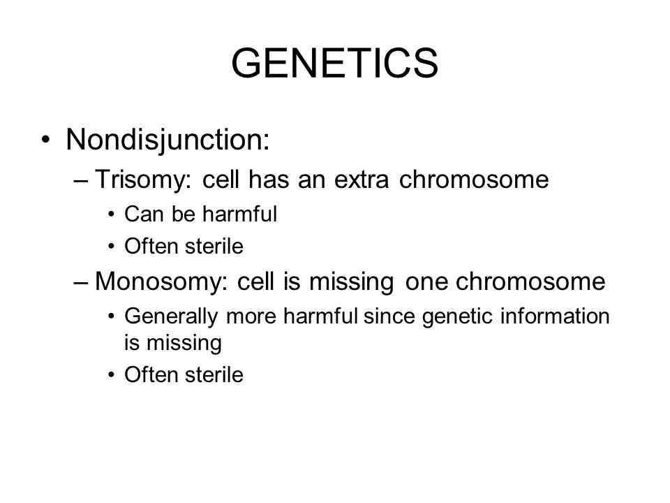 GENETICS Nondisjunction: Trisomy: cell has an extra chromosome