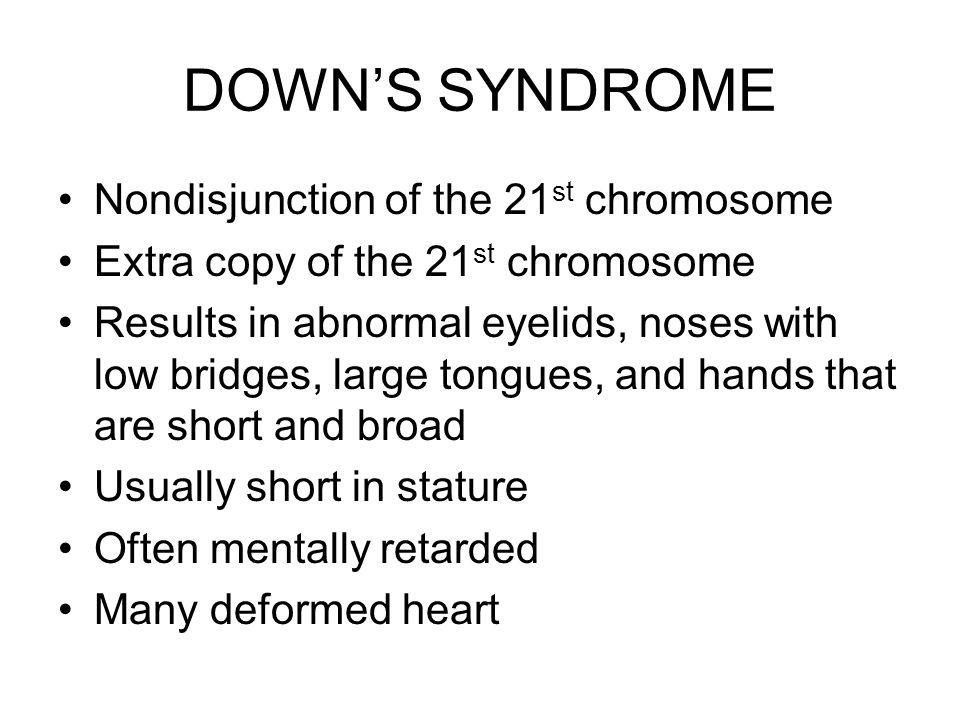 DOWN'S SYNDROME Nondisjunction of the 21st chromosome