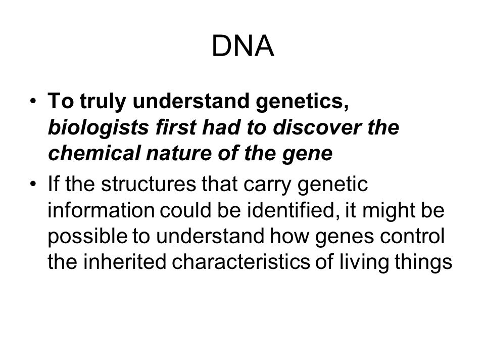 DNA To truly understand genetics, biologists first had to discover the chemical nature of the gene.