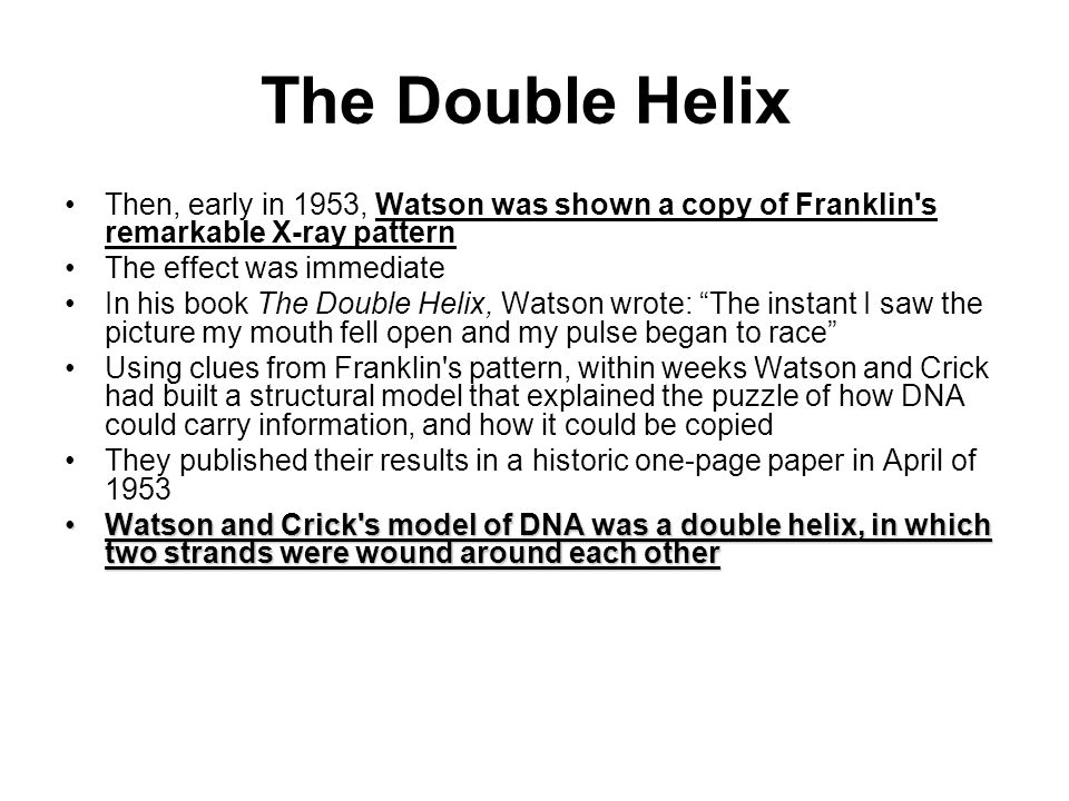 The Double Helix Then, early in 1953, Watson was shown a copy of Franklin s remarkable X-ray pattern.