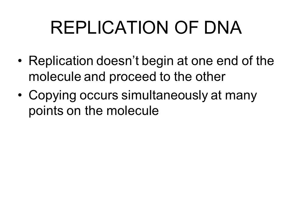 REPLICATION OF DNA Replication doesn't begin at one end of the molecule and proceed to the other.