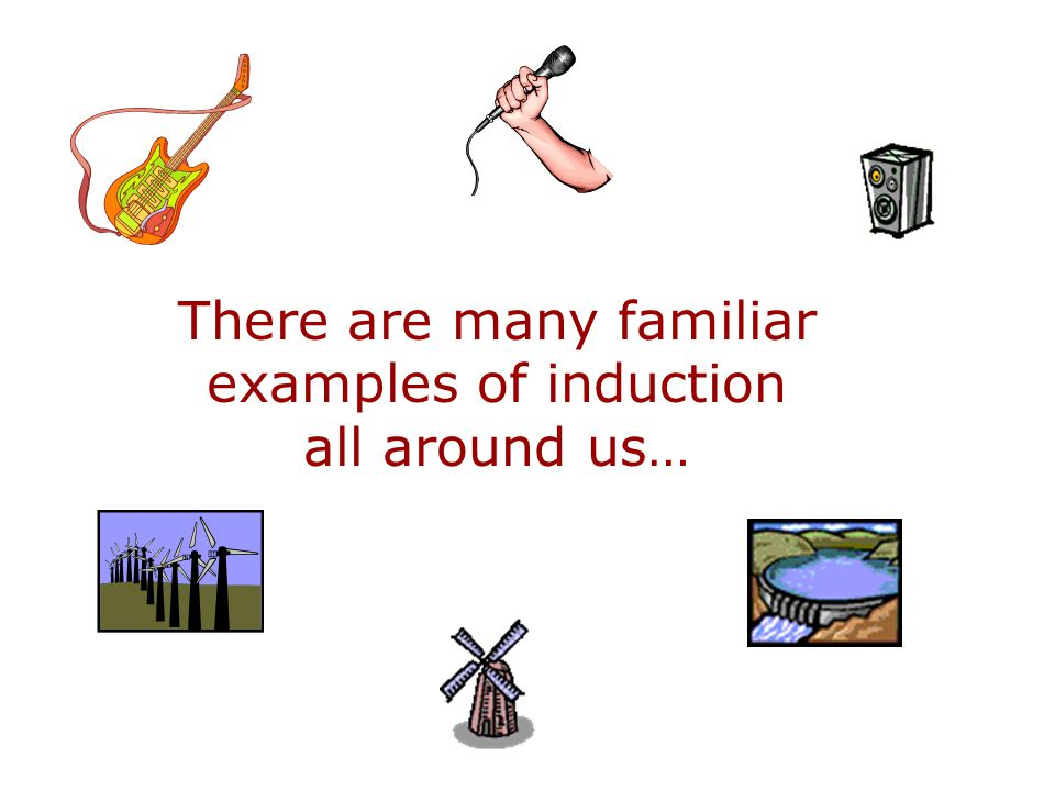 There are many familiar examples of induction all around us…