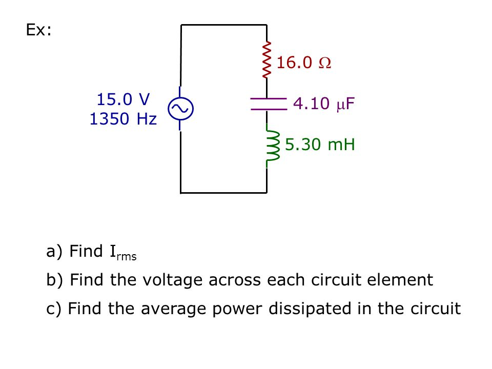 Ex: 16.0  4.10 F. 5.30 mH. 15.0 V 1350 Hz. a) Find Irms. b) Find the voltage across each circuit element.