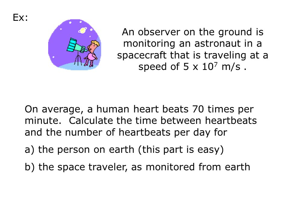 Ex: An observer on the ground is monitoring an astronaut in a spacecraft that is traveling at a speed of 5 x 107 m/s .