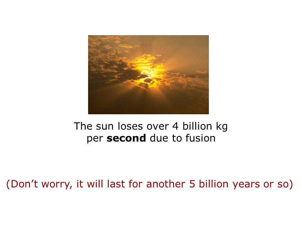 The sun loses over 4 billion kg per second due to fusion