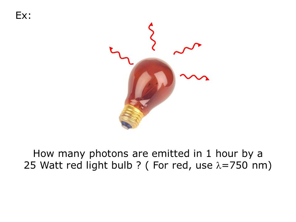 Ex: How many photons are emitted in 1 hour by a 25 Watt red light bulb ( For red, use =750 nm)