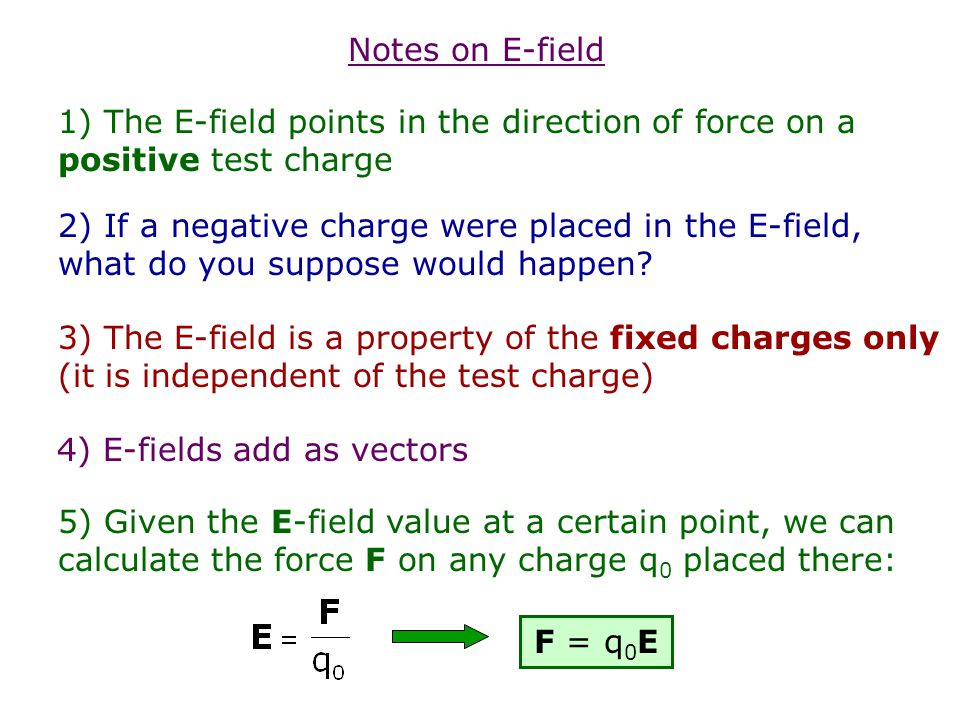 Notes on E-field 1) The E-field points in the direction of force on a positive test charge.