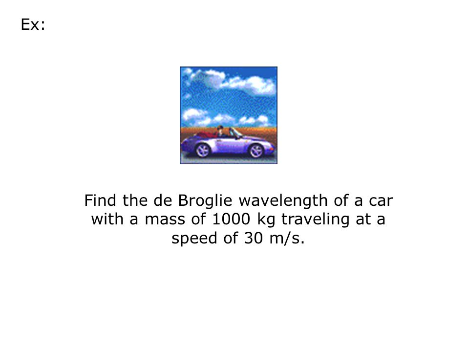 Ex: Find the de Broglie wavelength of a car with a mass of 1000 kg traveling at a speed of 30 m/s.