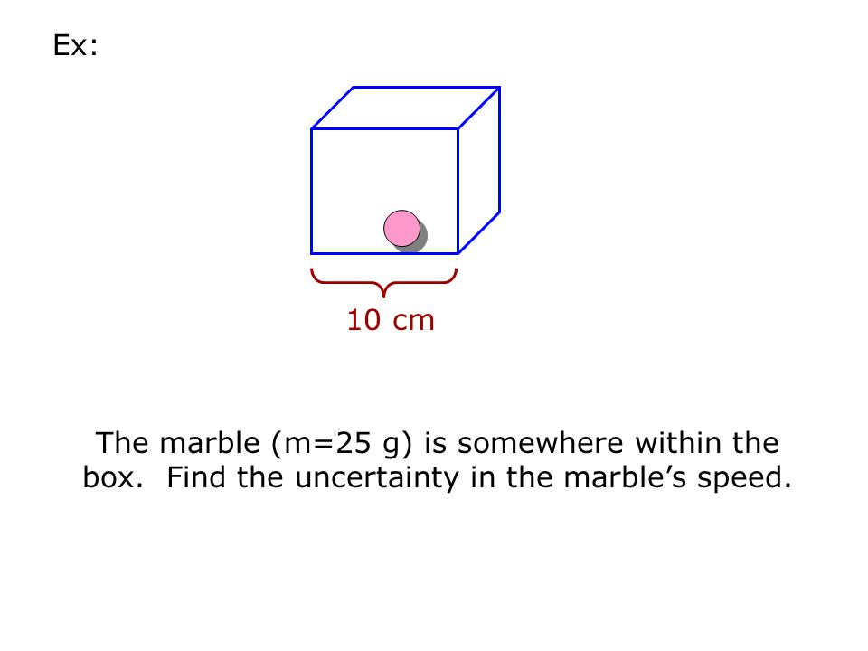 Ex: 10 cm. The marble (m=25 g) is somewhere within the box.