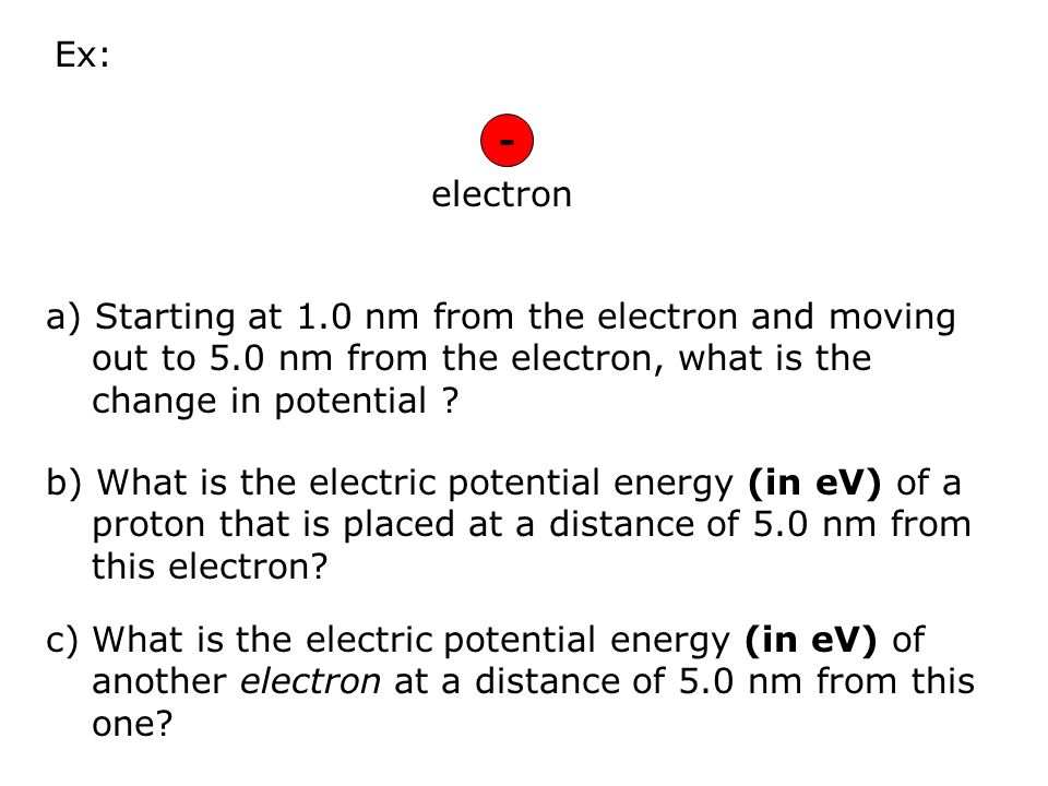 Ex: - electron. a) Starting at 1.0 nm from the electron and moving out to 5.0 nm from the electron, what is the change in potential