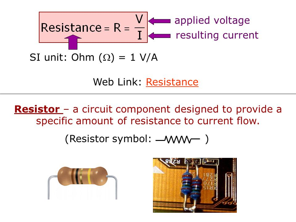 applied voltage resulting current. SI unit: Ohm () = 1 V/A. Web Link: Resistance.