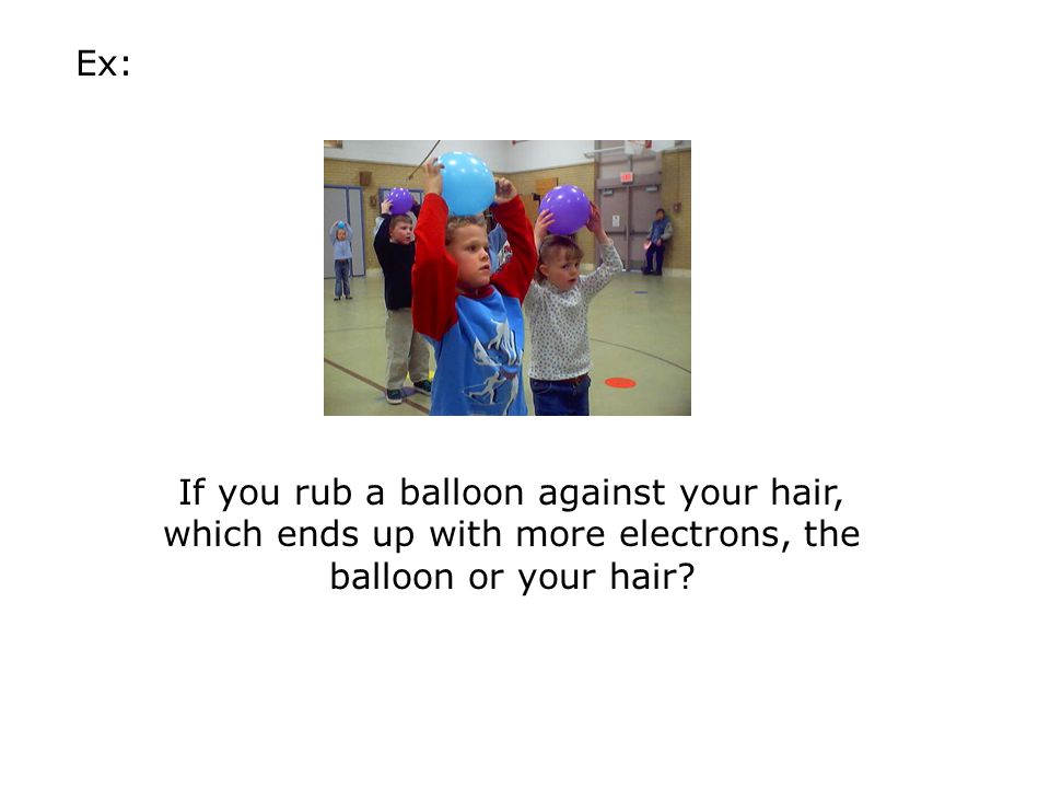 Ex: If you rub a balloon against your hair, which ends up with more electrons, the balloon or your hair