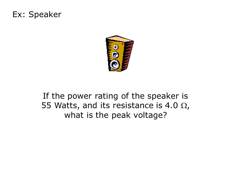 Ex: Speaker If the power rating of the speaker is 55 Watts, and its resistance is 4.0 , what is the peak voltage