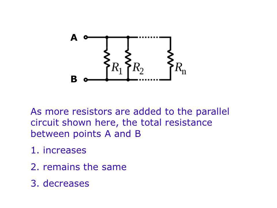 A B. As more resistors are added to the parallel circuit shown here, the total resistance between points A and B.