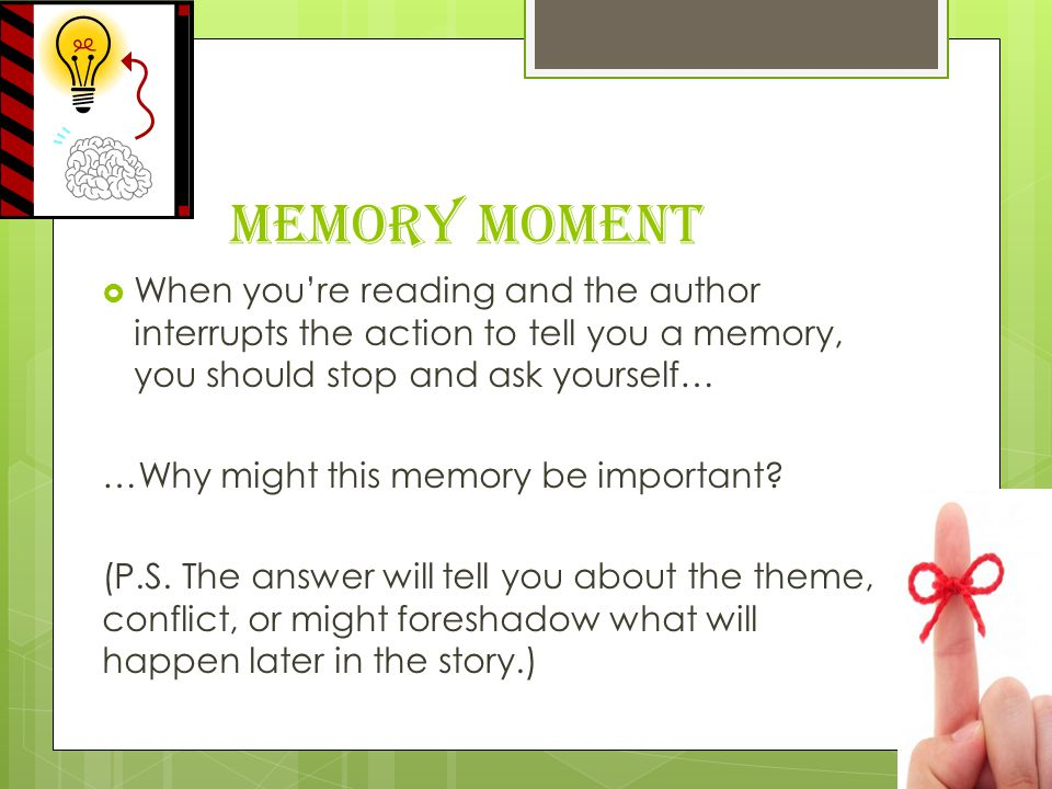 Memory Moment When you're reading and the author interrupts the action to tell you a memory, you should stop and ask yourself…