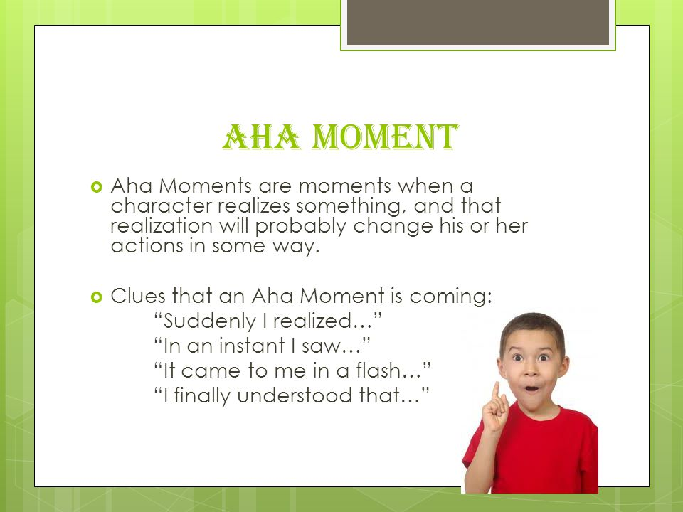 Aha Moment Aha Moments are moments when a character realizes something, and that realization will probably change his or her actions in some way.