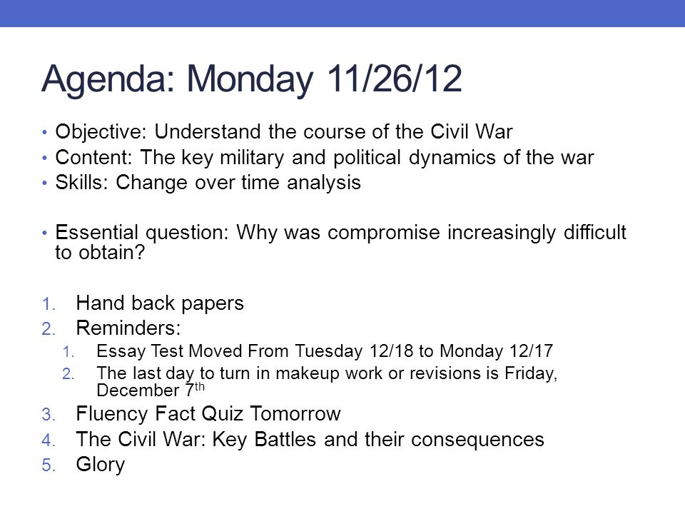 Agenda: Monday 11/26/12 Objective: Understand the course of the Civil War. Content: The key military and political dynamics of the war.