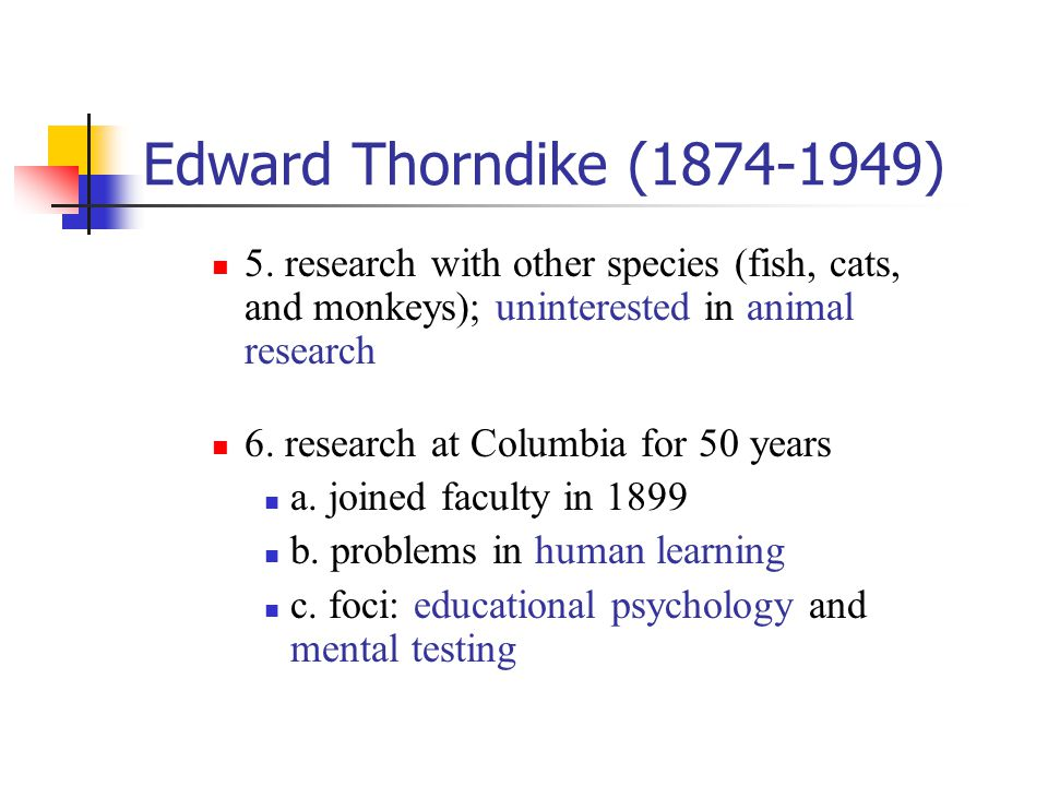 Edward Thorndike (1874-1949) 5. research with other species (fish, cats, and monkeys); uninterested in animal research.