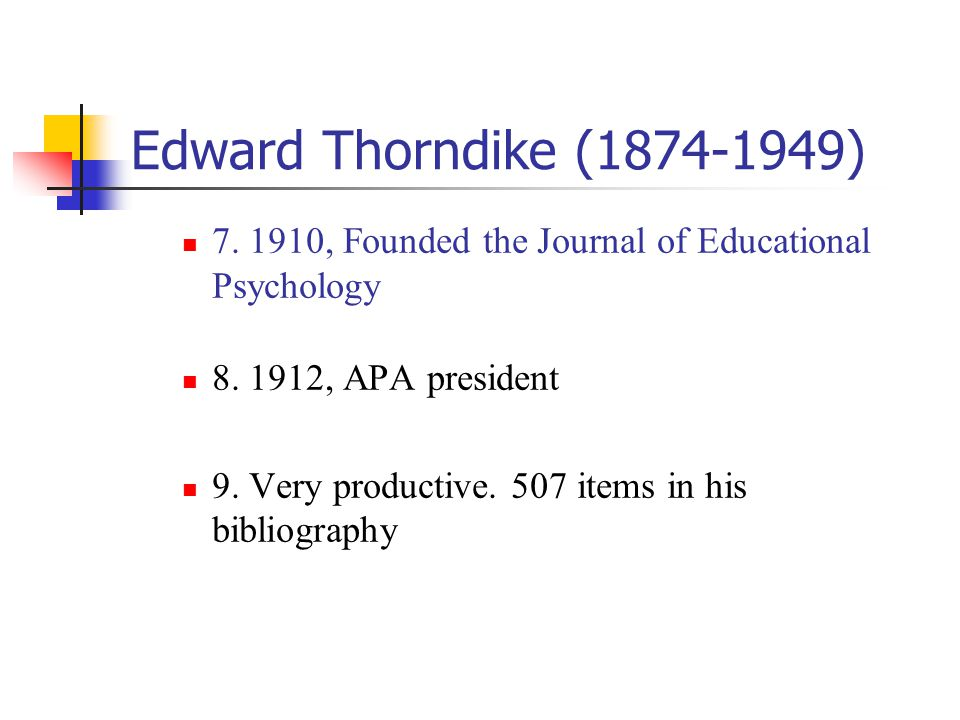 Edward Thorndike (1874-1949) 7. 1910, Founded the Journal of Educational Psychology. 8. 1912, APA president.