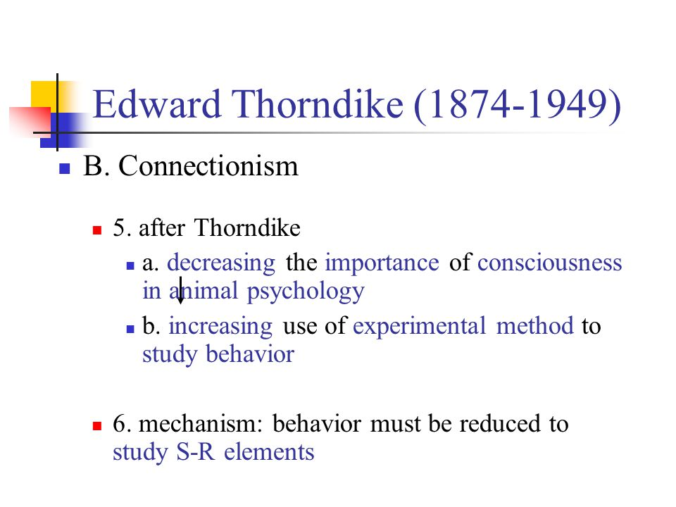 Edward Thorndike (1874-1949) B. Connectionism 5. after Thorndike