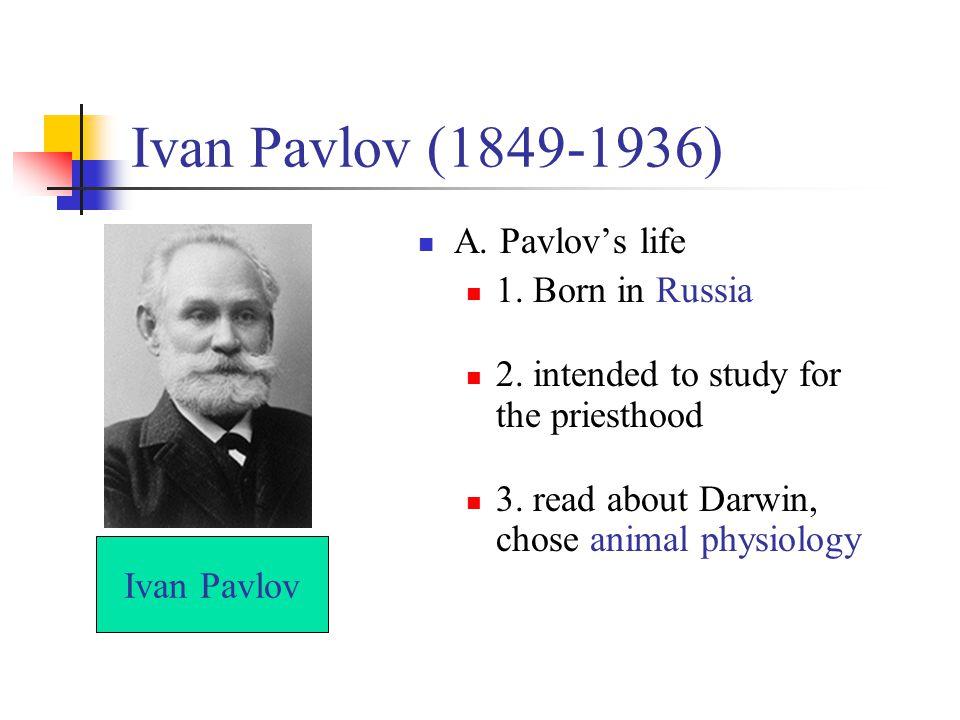 Ivan Pavlov (1849-1936) A. Pavlov's life 1. Born in Russia