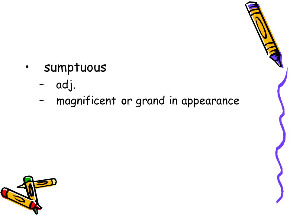sumptuous adj. magnificent or grand in appearance
