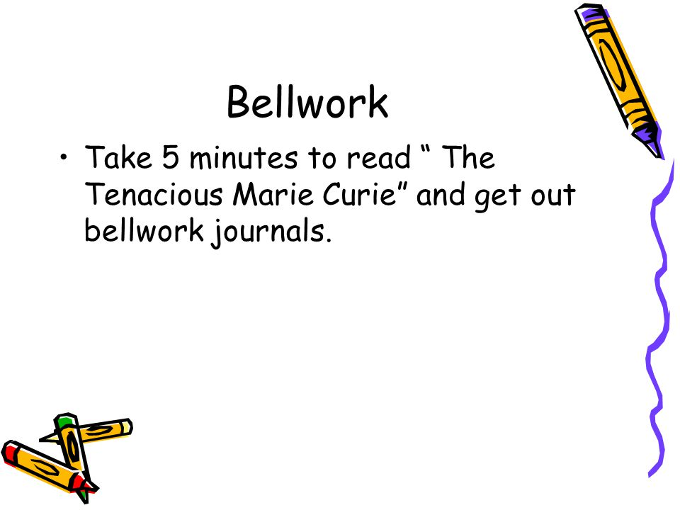 Bellwork Take 5 minutes to read The Tenacious Marie Curie and get out bellwork journals.