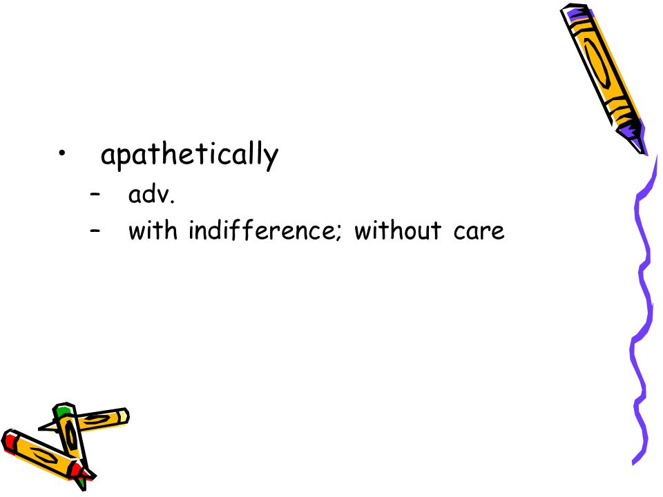 apathetically adv. with indifference; without care