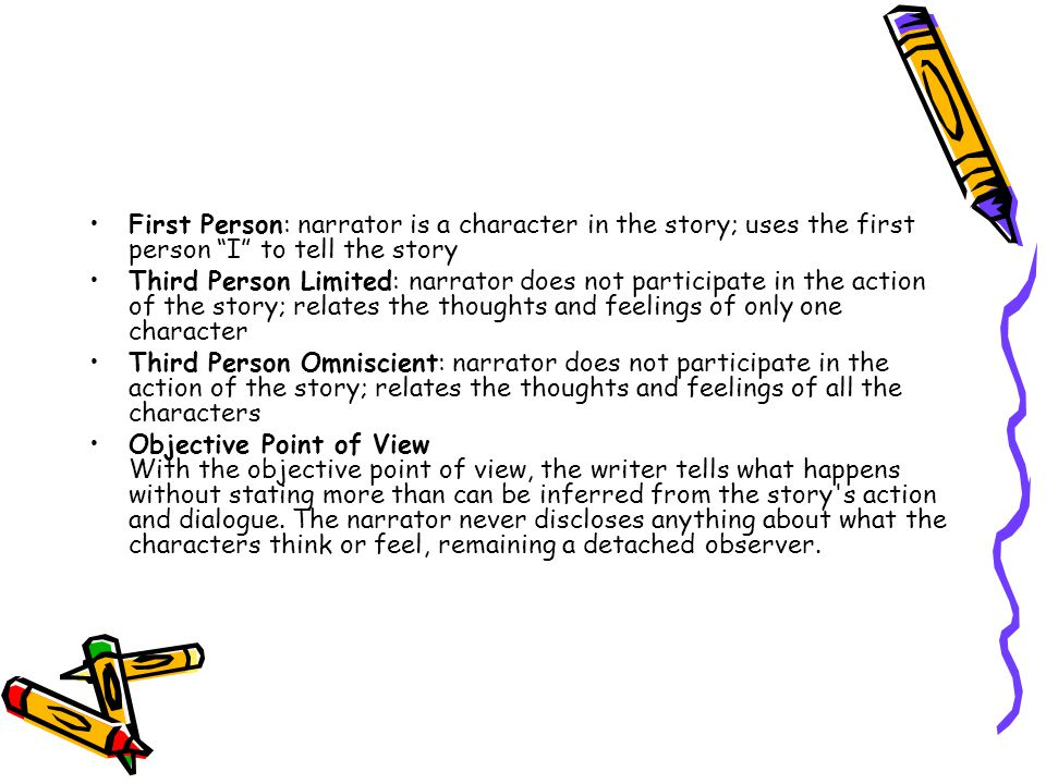 First Person: narrator is a character in the story; uses the first person I to tell the story
