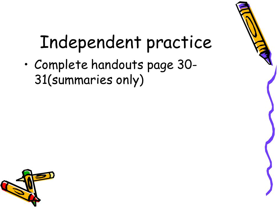 Independent practice Complete handouts page 30-31(summaries only)