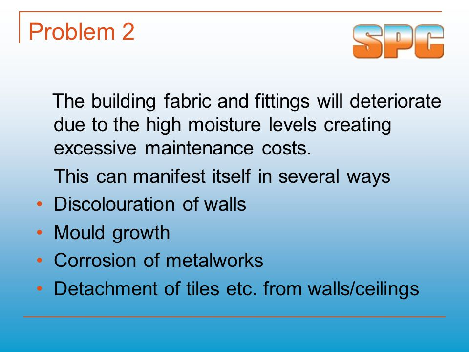 Problem 2 The building fabric and fittings will deteriorate due to the high moisture levels creating excessive maintenance costs.