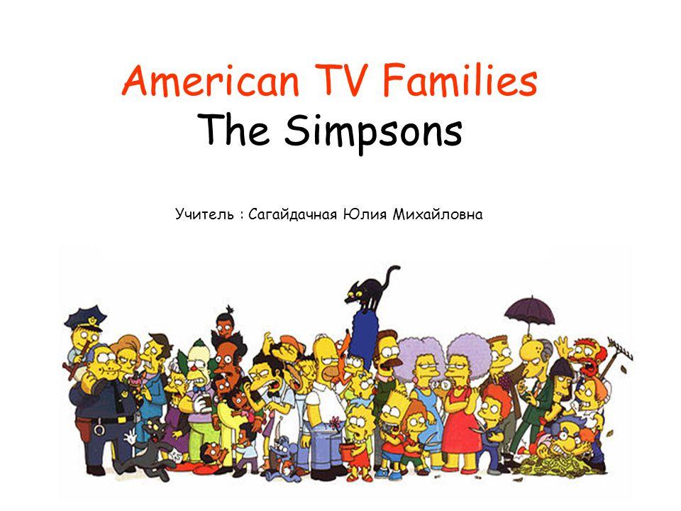 American TV Families The Simpsons Учитель : Сагайдачная Юлия Михайловна
