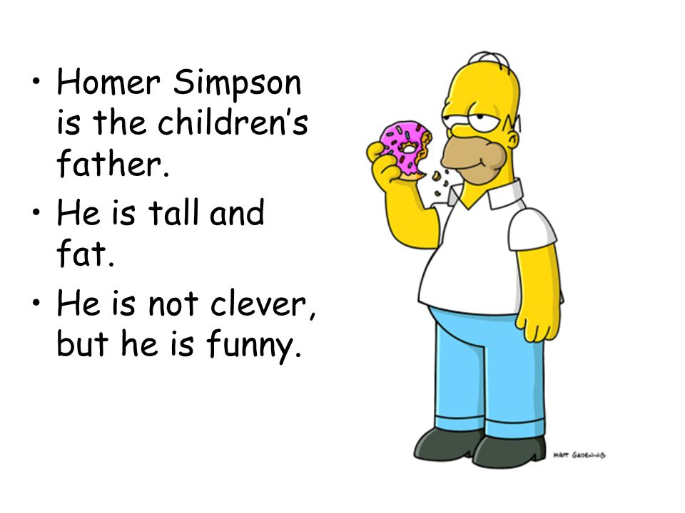 Homer Simpson is the children's father.
