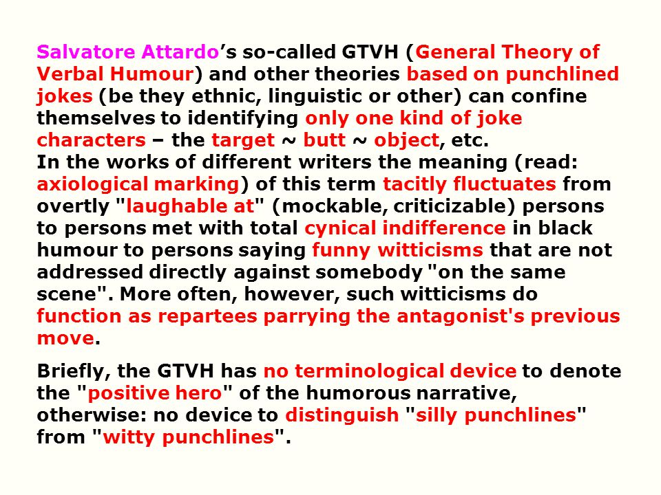 Salvatore Attardo's so-called GTVH (General Theory of Verbal Humour) and other theories based on punchlined jokes (be they ethnic, linguistic or other) can confine themselves to identifying only one kind of joke characters – the target ~ butt ~ object, etc. In the works of different writers the meaning (read: axiological marking) of this term tacitly fluctuates from overtly laughable at (mockable, criticizable) persons to persons met with total cynical indifference in black humour to persons saying funny witticisms that are not addressed directly against somebody on the same scene . More often, however, such witticisms do function as repartees parrying the antagonist s previous move.