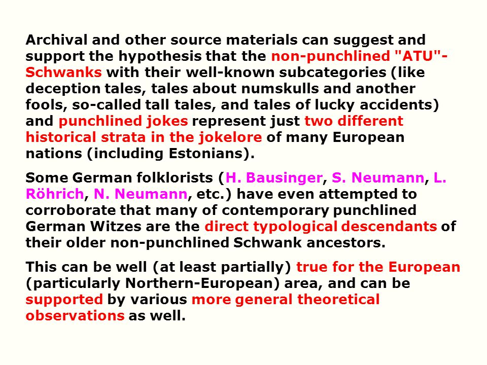 Archival and other source materials can suggest and support the hypothesis that the non-punchlined ATU -Schwanks with their well-known subcategories (like deception tales, tales about numskulls and another fools, so-called tall tales, and tales of lucky accidents) and punchlined jokes represent just two different historical strata in the jokelore of many European nations (including Estonians).