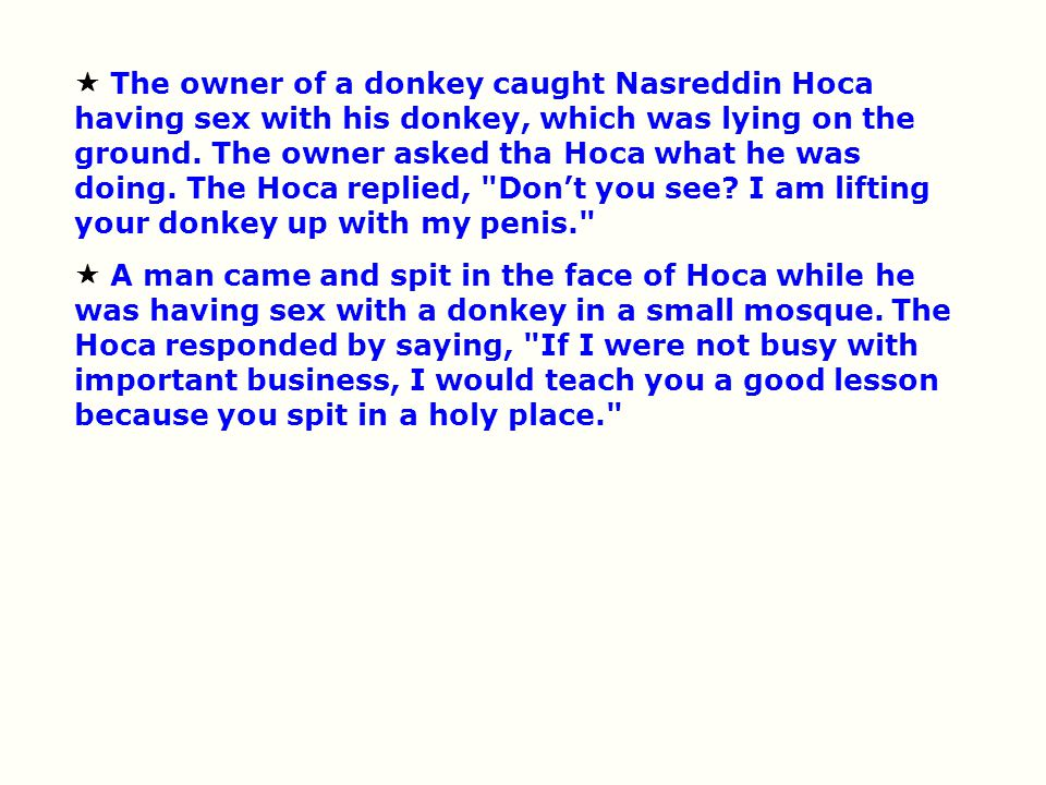  The owner of a donkey caught Nasreddin Hoca having sex with his donkey, which was lying on the ground. The owner asked tha Hoca what he was doing. The Hoca replied, Don't you see I am lifting your donkey up with my penis.