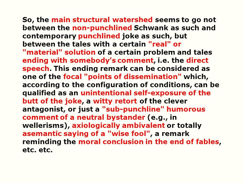 So, the main structural watershed seems to go not between the non-punchlined Schwank as such and contemporary punchlined joke as such, but between the tales with a certain real or material solution of a certain problem and tales ending with somebody's comment, i.e.